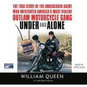 Under and Alone: The True Story of the Undercover Agent Who Infiltrated America's Most Violent Outlaw Motorcycle Gang, by William Queen