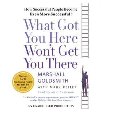 What Got You Here Wont Get You There: How Successful People Become Even More Successful Audiobook, by Marshall Goldsmith