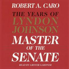 Master of the Senate: The Years of Lyndon Johnson Audiobook, by Robert A. Caro