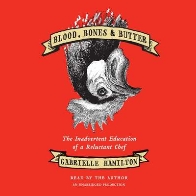 Blood, Bones & Butter: The Inadvertent Education of a Reluctant Chef Audiobook, by Gabrielle Hamilton