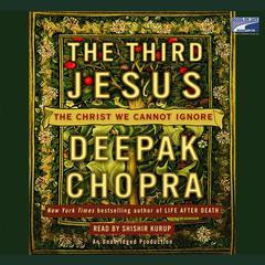 The Third Jesus: The Christ We Cannot Ignore Audiobook, by Deepak Chopra, Deepak Chopra, M.D.