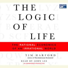 The Logic of Life: The Rational Economics of an Irrational World Audiobook, by Tim Harford