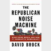 The Republican Noise Machine: Right-Wing Media and How It Corrupts Democracy, by David Brock