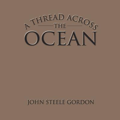 A Thread Across the Ocean: The Heroic Story of the Transatlantic Cable Audiobook, by John Steele Gordon