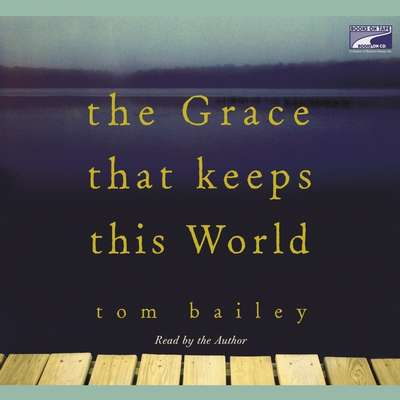 The Grace That Keeps This World: A Novel Audiobook, by Tom Bailey