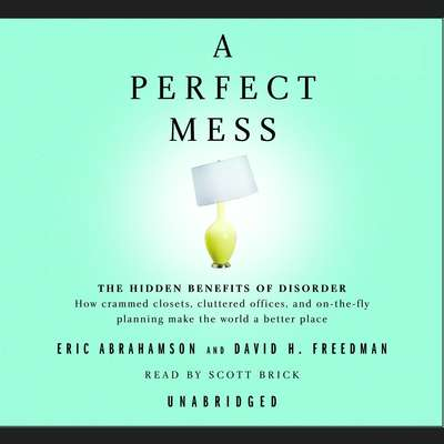 A Perfect Mess: The Hidden Benefits of Disorder--How Crammed Closets, Cluttered Offices, and On-the-Fly Planning Make the World a Better Place Audiobook, by Eric Abrahamson