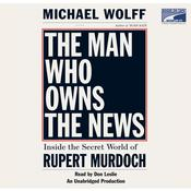 The Man Who Owns the News: Inside the Secret World of Rupert Murdoch, by Michael Wolff