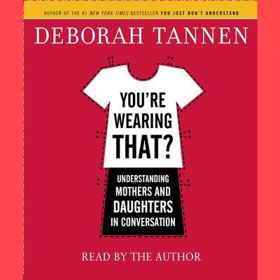 Youre Wearing That?: Understanding Mothers and Daughters in Conversation Audiobook, by Deborah Tannen