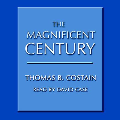 The Magnificent Century Audiobook, by Thomas B. Costain