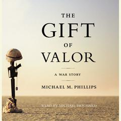 The Gift of Valor: A War Story Audiobook, by Michael M. Phillips