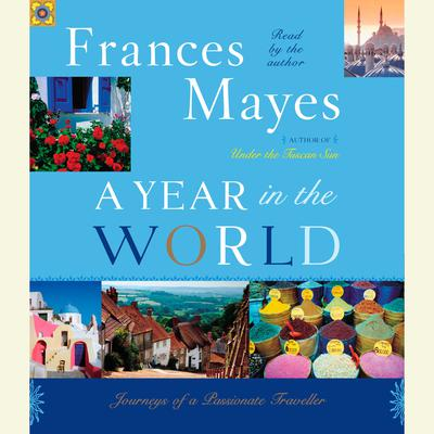 A Year in the World: Journeys of A Passionate Traveller Audiobook, by Frances Mayes
