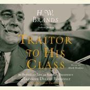 Traitor to His Class: The Privileged Life and Radical Presidency of Franklin Delano Roosevelt, by H. W. Brands