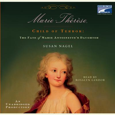 Marie Therese, Child of Terror: The Fate of Marie Antoinettes Daughter Audiobook, by Susan Nagel
