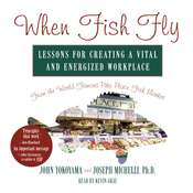 When Fish Fly: Lessons for Creating a Vital and Energized Workplace from the World Famous Pike Place Fish Market Audiobook, by John Yokoyama, Joseph A. Michelli