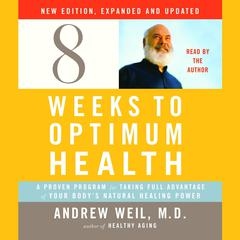 Eight Weeks to Optimum Health, New Edition, Updated and Expanded: A Proven Program for Taking Full Advantage of Your Bodys Natural Healing Power Audiobook, by Andrew Weil, M.D., Andrew Weil