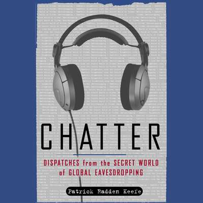 Chatter: Uncovering the Echelon Surveillance Network and the Secret World of Global Eavesdropping Audiobook, by Patrick Radden Keefe