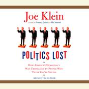 Politics Lost: How American Democracy Was Trivialized By People Who Think Youre Stupid, by Joe Klein