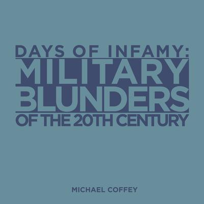 Days of Infamy:  Military Blunders of the 20th Century Audiobook, by Michael Coffey