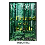 A Friend of the Earth, by T. C. Boyle, T. Coraghessan Boyle