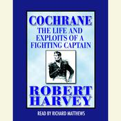 Cochrane: The Life and Exploits of a Fighting Captain, by Robert Harvey