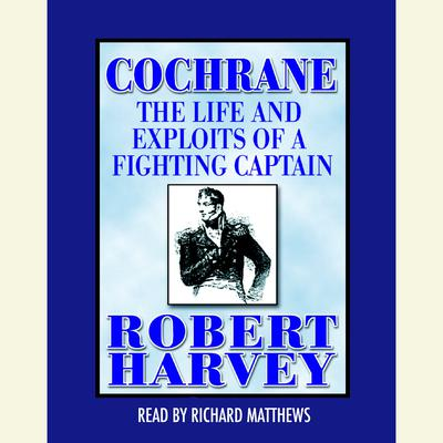 Cochrane: The Life and Exploits of a Fighting Captain Audiobook, by Robert Harvey