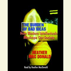 The Burden of Bad Ideas: How Modern Intellectuals Misshape Our Society Audiobook, by Heather Mac Donald