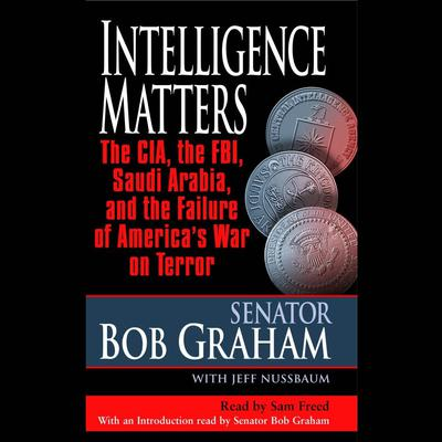 Intelligence Matters: The CIA, the FBI, Saudi Arabia, and the Failure of Americas War on Terror Audiobook, by Senator Bob Graham