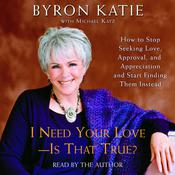 I Need Your Love—Is That True?: How to Stop Seeking Love, Approval, and Appreciation and Start Finding Them Instead, by Byron Katie