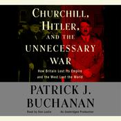 Churchill, Hitler and The Unnecessary War: How Britain Lost Its Empire and the West Lost the World, by Patrick J. Buchanan