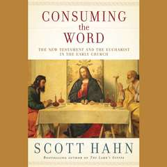 Consuming the Word: The New Testament and the Eucharist in the Early Church Audiobook, by Scott Hahn