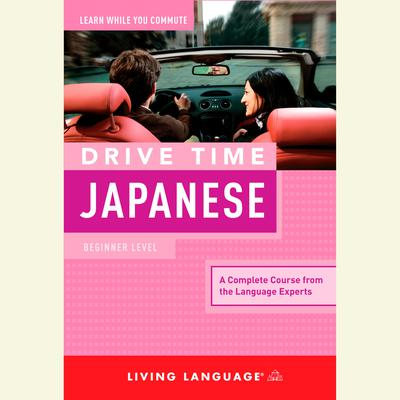 Drive Time Japanese: Beginner Level Audiobook, by Living Language