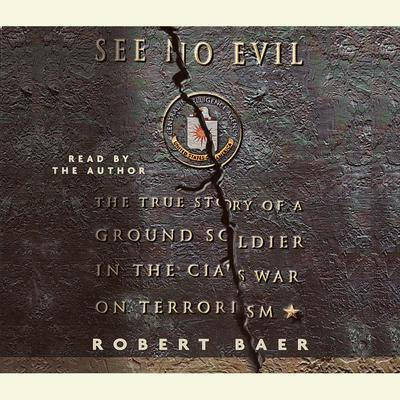 See No Evil: The True Story of a Ground Soldier in the CIA's War on Terrorism Audiobook, by Robert Baer