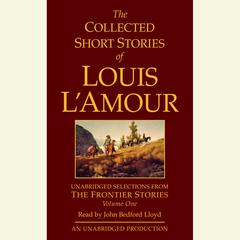 The Collected Short Stories of Louis LAmour: Unabridged Selections from The Frontier Stories: Volume 1: The Frontier Stories Audiobook, by Louis L'Amour