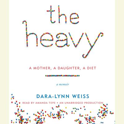The Heavy: A Mother, A Daughter, A Diet--A Memoir Audiobook, by Dara-Lynn Weiss
