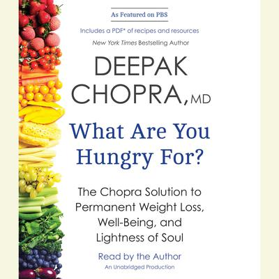 What Are You Hungry For?: The Chopra Solution to Permanent Weight Loss, Well-Being, and Lightness of Soul Audiobook, by Deepak Chopra, M.D.