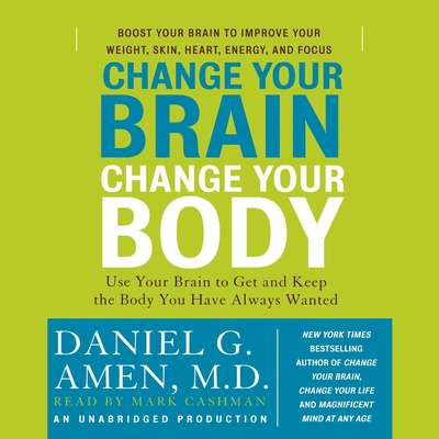 Change Your Brain, Change Your Body: Use Your Brain to Get and Keep the Body You Have Always Wanted Audiobook, by Daniel G. Amen
