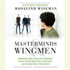 Masterminds and Wingmen: Helping Our Boys Cope with Schoolyard Power, Locker-Room Tests, Girlfriends, and the New Rules of Boy World Audiobook, by Rosalind Wiseman