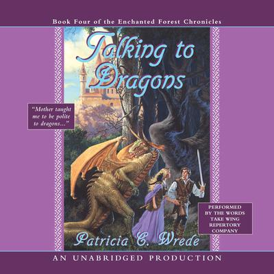 The Enchanted Forest Chronicles Book Four: Talking to Dragons: Book Four of the Enchanted Forest Chronicles Audiobook, by