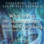 What to Buy the Shadowhunter Who Has Everything (And Who You're Not Officially Dating Anyway): (And Who Youre Not Officially Dating Anyway), by Cassandra Clare, Sarah Rees Brennan
