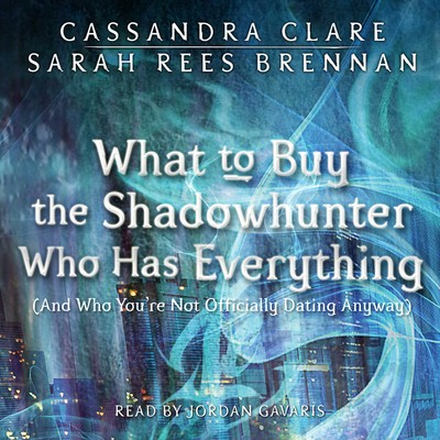 What to Buy the Shadowhunter Who Has Everything: (And Who You're Not Officially Dating Anyway) Audiobook, by