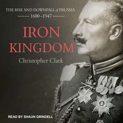 Iron Kingdom: The Rise and Downfall of Prussia, 1600-1947 Audiobook, by Christopher Clark