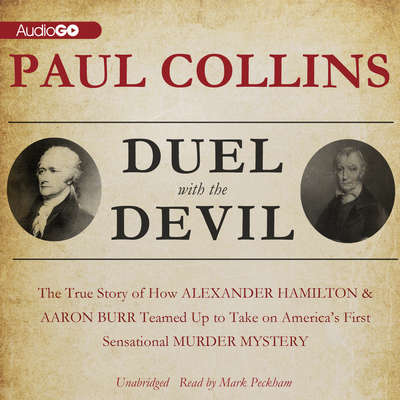 Duel with the Devil: The True Story of How Alexander Hamilton and Aaron Burr Teamed Up to Take on America's First Sensational Murder Mystery Audiobook, by Paul Collins