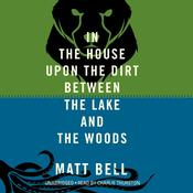 In the House upon the Dirt between the Lake and the Woods Audiobook, by Matt Bell