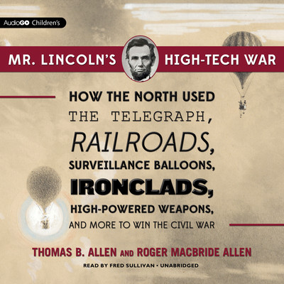Mr. Lincoln's High-Tech War: How the North Used the Telegraph, Railroads, Surveillance Balloons, Ironclads, High-Powered Weapons, and More to Win the Civil War Audiobook, by Thomas B. Allen