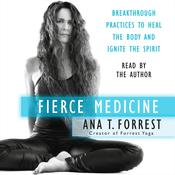 Fierce Medicine: Breakthrough Practices to Heal the Body and Ignite the Spirit Audiobook, by Ana T. Forrest