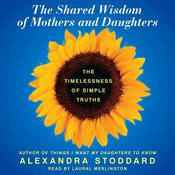 The Shared Wisdom of Mothers and Daughters: The Timelessness of Simple Truths Audiobook, by Alexandra Stoddard