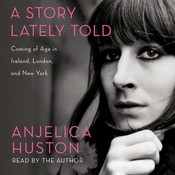 A Story Lately Told: Coming of Age in Ireland, London, and New York Audiobook, by Anjelica Huston