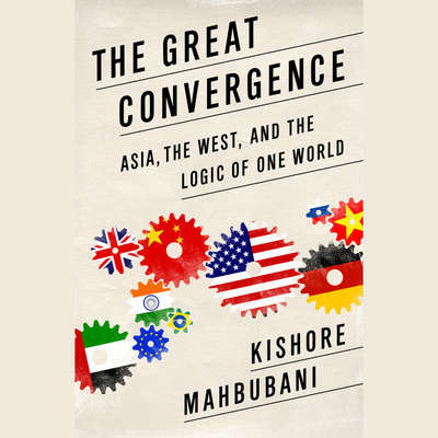 The Great Convergence: Asia, the West, and the Logic of One World Audiobook, by Kishore Mahbubani