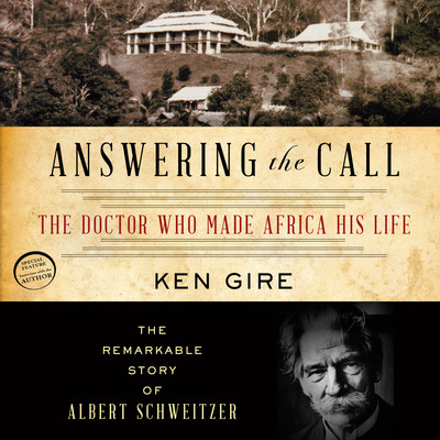 Answering the Call: The Doctor Who Made Africa His Life: The Remarkable Story of Albert Schweitzer Audiobook, by Ken Gire