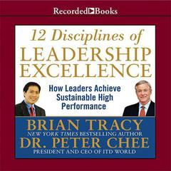 12 Disciplines of Leadership Excellence: How Leaders Achieve Sustainable High Performance Audiobook, by Brian Tracy, Peter Chee